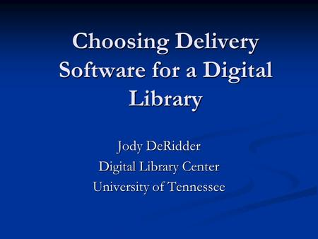 Choosing Delivery Software for a Digital Library Jody DeRidder Digital Library Center University of Tennessee.