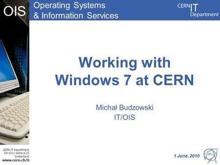 Operating Systems & Information Services CERN IT Department CH-1211 Geneva 23 Switzerland www.cern.ch/i t OIS Working with Windows 7 at CERN Michał Budzowski.
