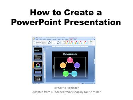 How to Create a PowerPoint Presentation By Carrie Heninger Adapted from ELI Student Workshop by Laurie Miller.