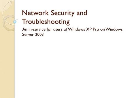 Network Security and Troubleshooting An in-service for users of Windows XP Pro on Windows Server 2003.