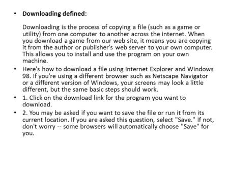 Downloading defined: Downloading is the process of copying a file (such as a game or utility) from one computer to another across the internet. When you.