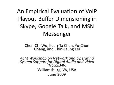 An Empirical Evaluation of VoIP Playout Buffer Dimensioning in Skype, Google Talk, and MSN Messenger Chen-Chi Wu, Kuan-Ta Chen, Yu-Chun Chang, and Chin-Laung.