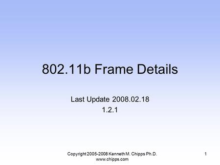 802.11b Frame Details Last Update 2008.02.18 1.2.1 Copyright 2005-2008 Kenneth M. Chipps Ph.D. www.chipps.com 1.