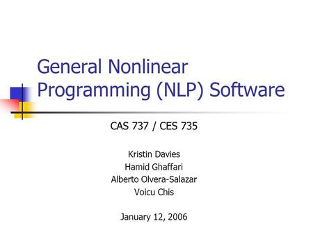 General Nonlinear Programming (NLP) Software CAS 737 / CES 735 Kristin Davies Hamid Ghaffari Alberto Olvera-Salazar Voicu Chis January 12, 2006.