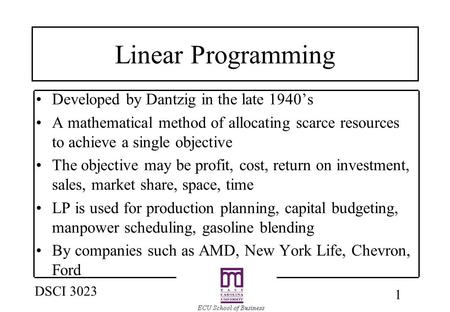 1 DSCI 3023 Linear Programming Developed by Dantzig in the late 1940's A mathematical method of allocating scarce resources to achieve a single objective.