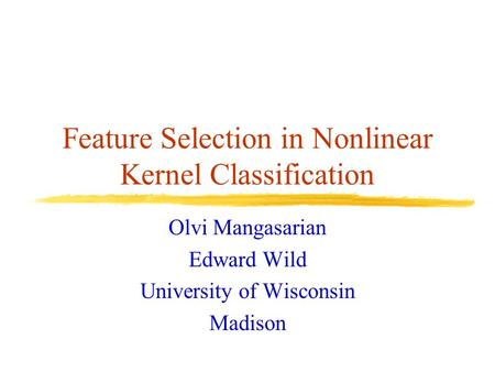 Feature Selection in Nonlinear Kernel Classification Olvi Mangasarian Edward Wild University of Wisconsin Madison.