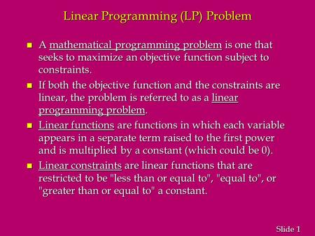 1 1 Slide Linear Programming (LP) Problem n A mathematical programming problem is one that seeks to maximize an objective function subject to constraints.