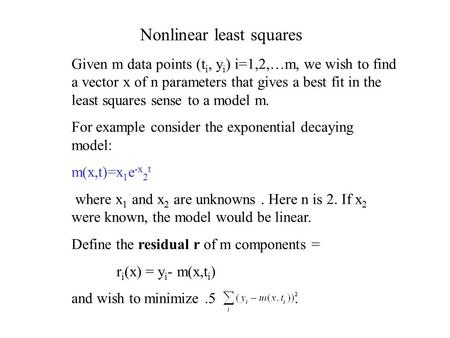 Nonlinear least squares Given m data points (t i, y i ) i=1,2,…m, we wish to find a vector x of n parameters that gives a best fit in the least squares.
