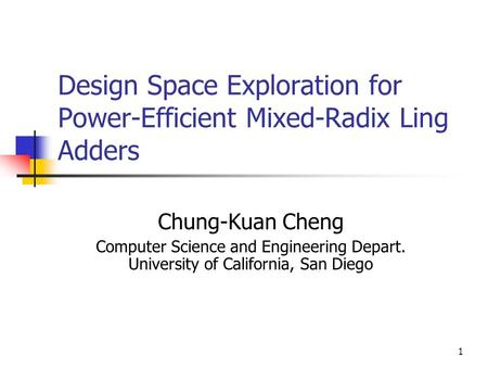 1 Design Space Exploration for Power-Efficient Mixed-Radix Ling Adders Chung-Kuan Cheng Computer Science and Engineering Depart. University of California,