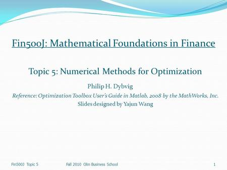 Fin500J Topic 5 1 Fall 2010 Olin Business School Fin500J: Mathematical Foundations in Finance Topic 5: Numerical Methods for Optimization Philip H. Dybvig.