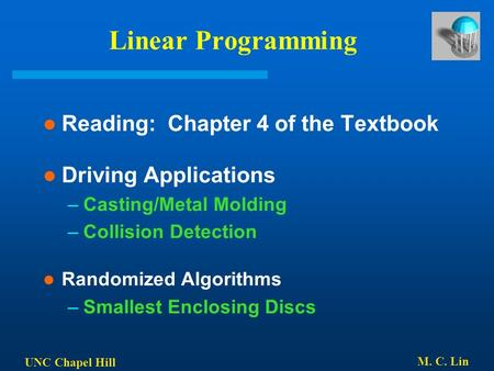 UNC Chapel Hill M. C. Lin Linear Programming Reading: Chapter 4 of the Textbook Driving Applications –Casting/Metal Molding –Collision Detection Randomized.