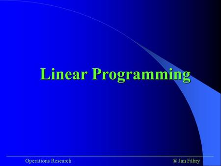___________________________________________________________________________ Operations Research  Jan Fábry Linear Programming.