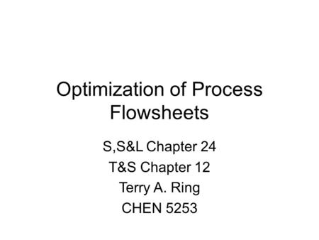 Optimization of Process Flowsheets S,S&L Chapter 24 T&S Chapter 12 Terry A. Ring CHEN 5253.