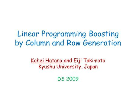 Linear Programming Boosting by Column and Row Generation Kohei Hatano and Eiji Takimoto Kyushu University, Japan DS 2009.