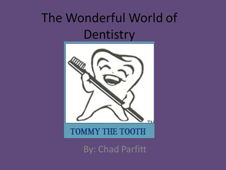 The Wonderful World of Dentistry By: Chad Parfitt.