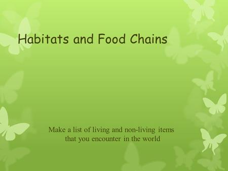 Habitats and Food Chains Make a list of living and non-living items that you encounter in the world.