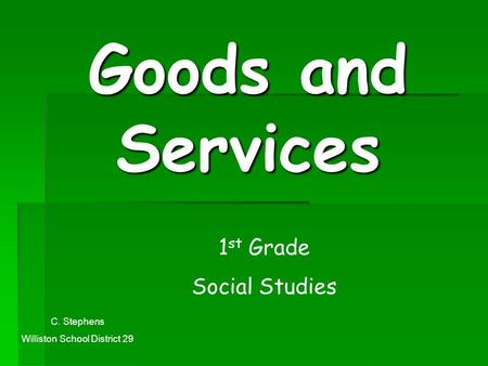 Goods and Services 1 st Grade Social Studies C. Stephens Williston School District 29.