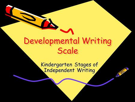 Developmental Writing Scale Kindergarten Stages of Independent Writing.