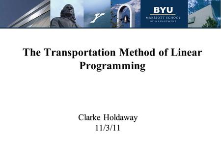 The Transportation Method of Linear Programming Clarke Holdaway 11/3/11.