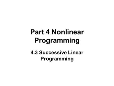 Part 4 Nonlinear Programming 4.3 Successive Linear Programming.