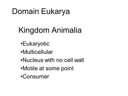 Domain Eukarya Kingdom Animalia Eukaryotic Multicellular Nucleus with no cell wall Motile at some point Consumer.
