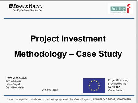 Project Investment Methodology – Case Study Petra Wendelová Jim Wheeler Libor Cupal David Koudela 2. a 9.9.2008 Project financing provided by the European.