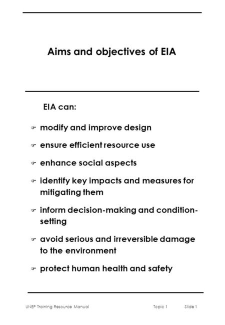 UNEP Training Resource ManualTopic 1 Slide 1 Aims and objectives of EIA F modify and improve design F ensure efficient resource use F enhance social aspects.