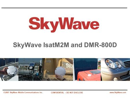 Www.SkyWave.com CONFIDENTIAL – DO NOT DISCLOSE © 2007 SkyWave Mobile Communications Inc. SkyWave IsatM2M and DMR-800D.