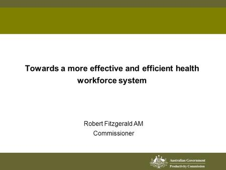 Towards a more effective and efficient health workforce system Robert Fitzgerald AM Commissioner.