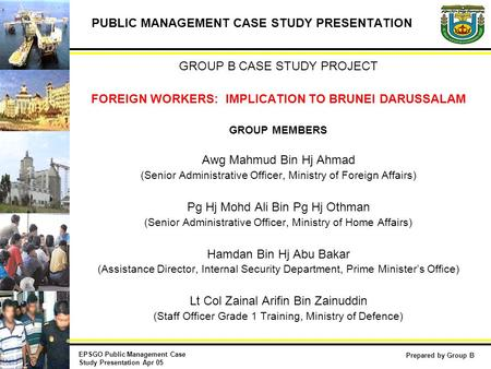 PUBLIC MANAGEMENT CASE STUDY PRESENTATION GROUP B CASE STUDY PROJECT FOREIGN WORKERS: IMPLICATION TO BRUNEI DARUSSALAM GROUP MEMBERS Awg Mahmud Bin Hj.