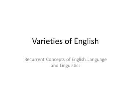Varieties of English Recurrent Concepts of English Language and Linguistics.