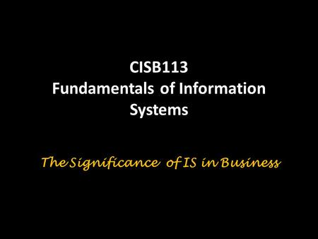 CISB113 Fundamentals of Information Systems The Significance of IS in Business.