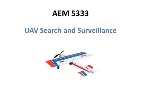 AEM 5333 UAV Search and Surveillance. Mission Description Overhead surveillance and tracking – Humans on foot – Moving vehicles Onboard GPS transceiver.