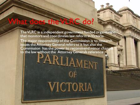 What does the VLRC do? The VLRC is a independent government funded organisation that monitors and coordinates law reform in Victoria. The major responsibility.