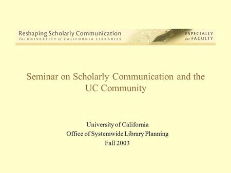 Seminar on Scholarly Communication and the UC Community University of California Office of Systemwide Library Planning Fall 2003.