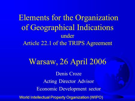 World Intellectual Property Organization (WIPO) Elements for the Organization of Geographical Indications under Article 22.1 of the TRIPS Agreement Warsaw,