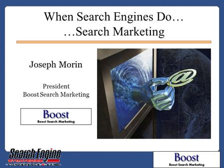 When <strong>Search</strong> <strong>Engines</strong> Do… …<strong>Search</strong> Marketing Joseph Morin President Boost <strong>Search</strong> Marketing.