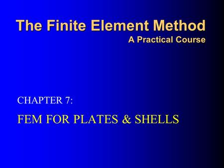 The Finite Element Method A Practical Course FEM FOR PLATES & SHELLS CHAPTER 7: