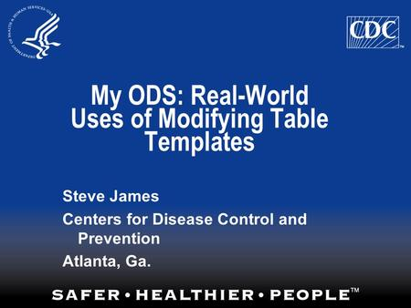 My ODS: Real-World Uses of Modifying Table Templates Steve James Centers for Disease Control and Prevention Atlanta, Ga.