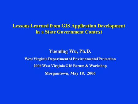 Lessons Learned from GIS Application Development in a State Government Context Yueming Wu, Ph.D. West Virginia Department of Environmental Protection 2006.