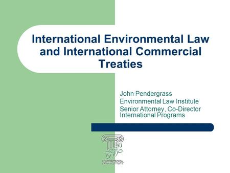 International Environmental Law and International Commercial Treaties John Pendergrass Environmental Law Institute Senior Attorney, Co-Director International.