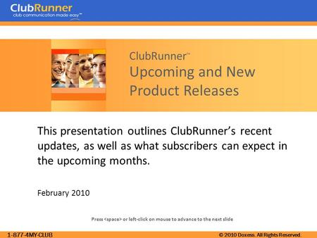 1-877-4MY-CLUB © 2010 Doxess. All Rights Reserved. Press or left-click on mouse to advance to the next slide ClubRunner ™ Upcoming and New Product Releases.