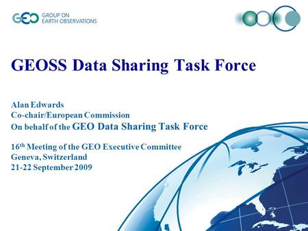 GEOSS Data Sharing Task Force Alan Edwards Co-chair/European Commission On behalf of the GEO Data Sharing Task Force 16 th Meeting of the GEO Executive.