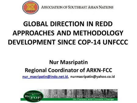 GLOBAL DIRECTION IN REDD APPROACHES AND METHODOLOGY DEVELOPMENT SINCE COP-14 UNFCCC Nur Masripatin Regional Coordinator of ARKN-FCC
