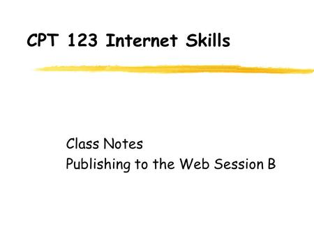 CPT 123 Internet Skills Class Notes Publishing to the Web Session B.