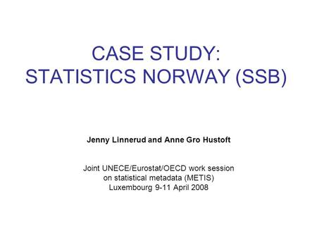 CASE STUDY: STATISTICS NORWAY (SSB) Jenny Linnerud and Anne Gro Hustoft Joint UNECE/Eurostat/OECD work session on statistical metadata (METIS) Luxembourg.