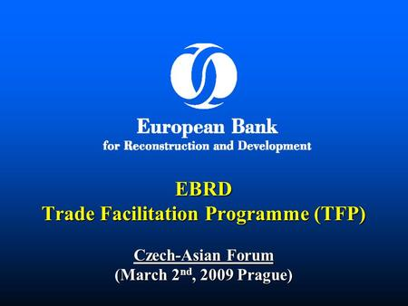 EBRD Trade Facilitation Programme (TFP) Czech-Asian Forum (March 2 nd, 2009 Prague)