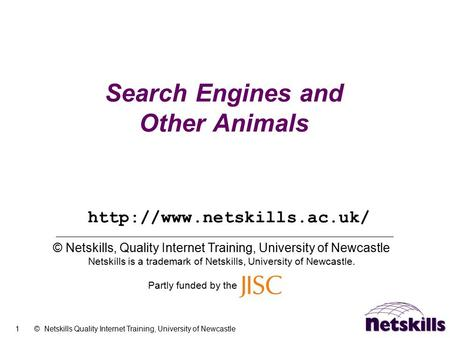 1 © Netskills Quality Internet Training, University of Newcastle Search Engines and Other Animals © Netskills, Quality Internet Training, University of.