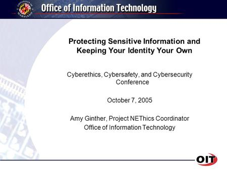 Protecting Sensitive Information and Keeping Your Identity Your Own Cyberethics, Cybersafety, and Cybersecurity Conference October 7, 2005 Amy Ginther,