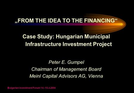 "Bulgarian Investment Forum 14.-15.4.2004 ""FROM THE IDEA TO THE FINANCING"" Case Study: Hungarian Municipal Infrastructure Investment Project Peter E. Gumpel."
